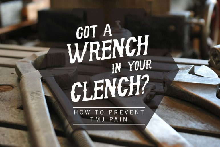 Got a Wrench in Your Clench?: How to Prevent TMJ pain