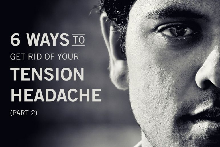Part 2: 6 Ways to Get Rid of Your Tension Headache