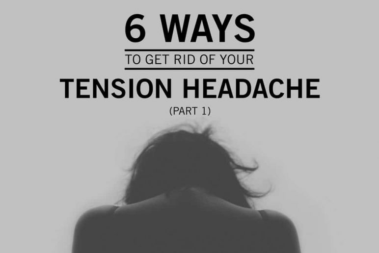 Part 1: 6 Ways to Get Rid of Your Tension Headache