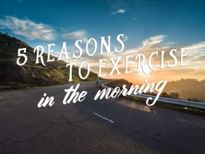 5 Reasons to Exercise in the Morning