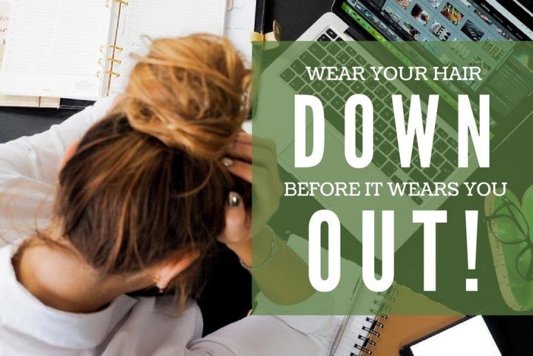 Wear Your Hair Down Before it Wears You Out!