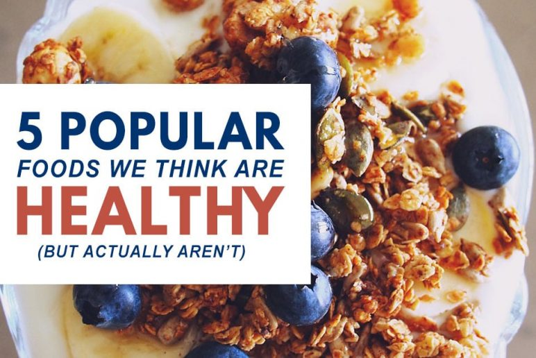 5 Popular Foods We Think Are Healthy But Actually Aren't