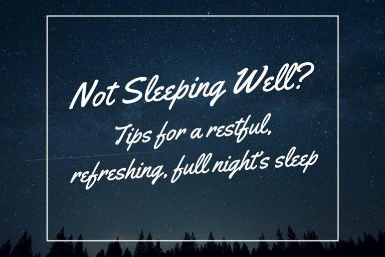 Not Sleeping Well? Tips for a restful, refreshing, full night's sleep